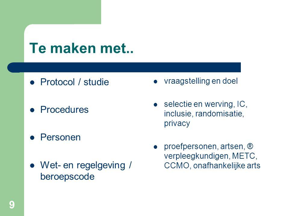 9 Te maken met..  Protocol / studie  Procedures  Personen  Wet- en regelgeving / beroepscode  vraagstelling en doel  selectie en werving, IC, in