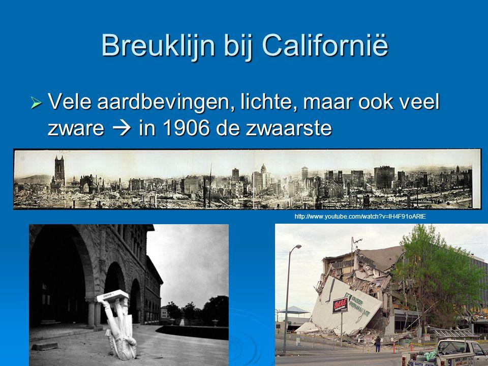 Breuklijn bij Californië  Vele aardbevingen, lichte, maar ook veel zware  in 1906 de zwaarste http://www.youtube.com/watch?v=lH4F91oARtE