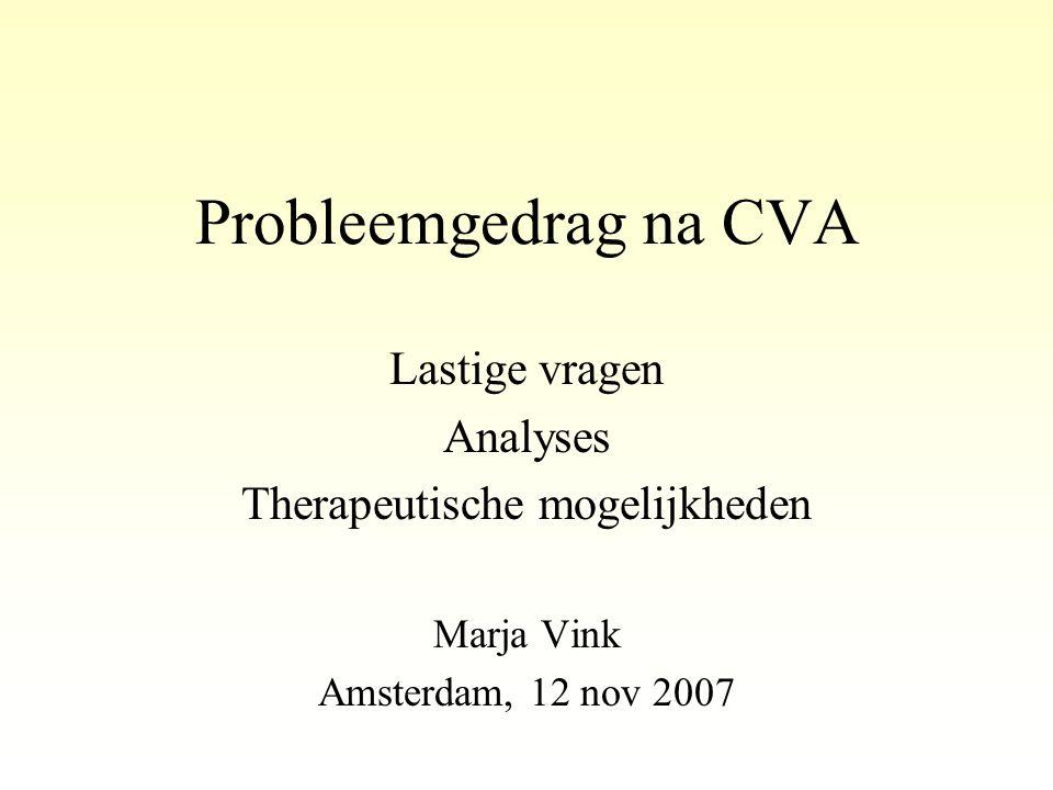 Probleemgedrag na CVA Lastige vragen Analyses Therapeutische mogelijkheden Marja Vink Amsterdam, 12 nov 2007