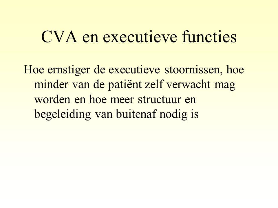 CVA en executieve functies Hoe ernstiger de executieve stoornissen, hoe minder van de patiënt zelf verwacht mag worden en hoe meer structuur en begele
