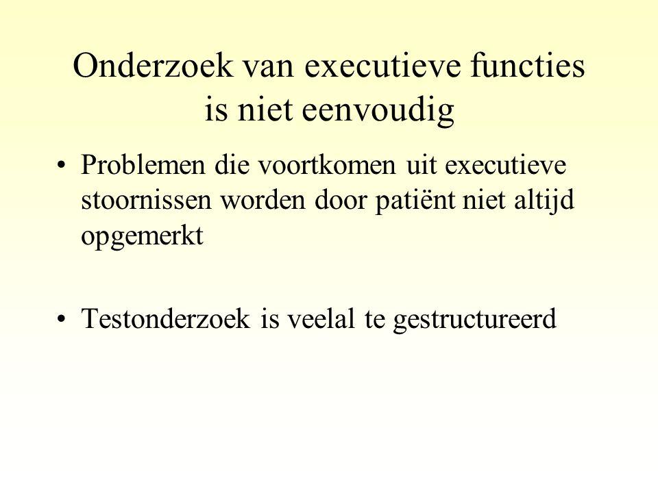 Onderzoek van executieve functies is niet eenvoudig •Problemen die voortkomen uit executieve stoornissen worden door patiënt niet altijd opgemerkt •Te