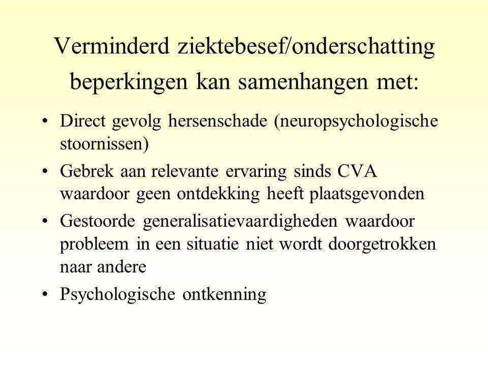 Verminderd ziektebesef/onderschatting beperkingen kan samenhangen met: •Direct gevolg hersenschade (neuropsychologische stoornissen) •Gebrek aan relev