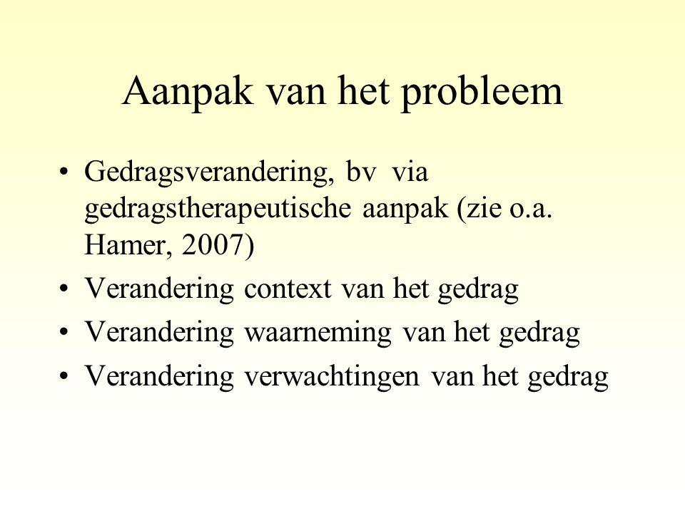 Aanpak van het probleem •Gedragsverandering, bv via gedragstherapeutische aanpak (zie o.a. Hamer, 2007) •Verandering context van het gedrag •Veranderi