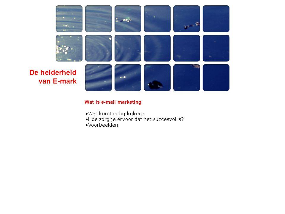 De helderheid van E-mark Wat is e-mail marketing •Wat komt er bij kijken? •Hoe zorg je ervoor dat het succesvol is? •Voorbeelden