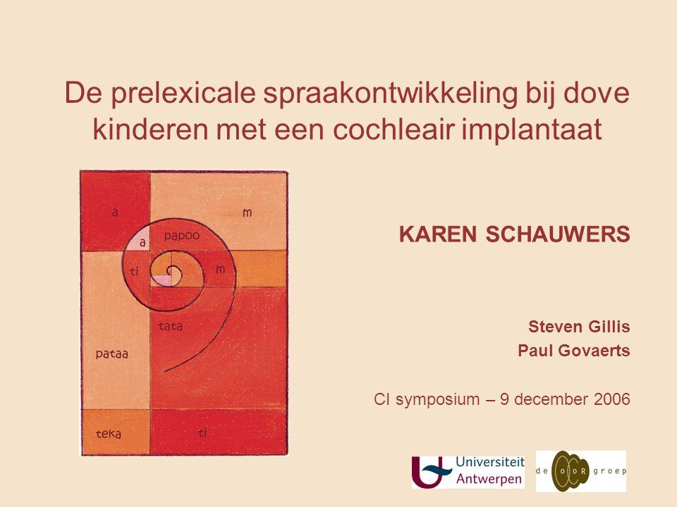 De prelexicale spraakontwikkeling bij dove kinderen met een cochleair implantaat KAREN SCHAUWERS Steven Gillis Paul Govaerts CI symposium – 9 december 2006