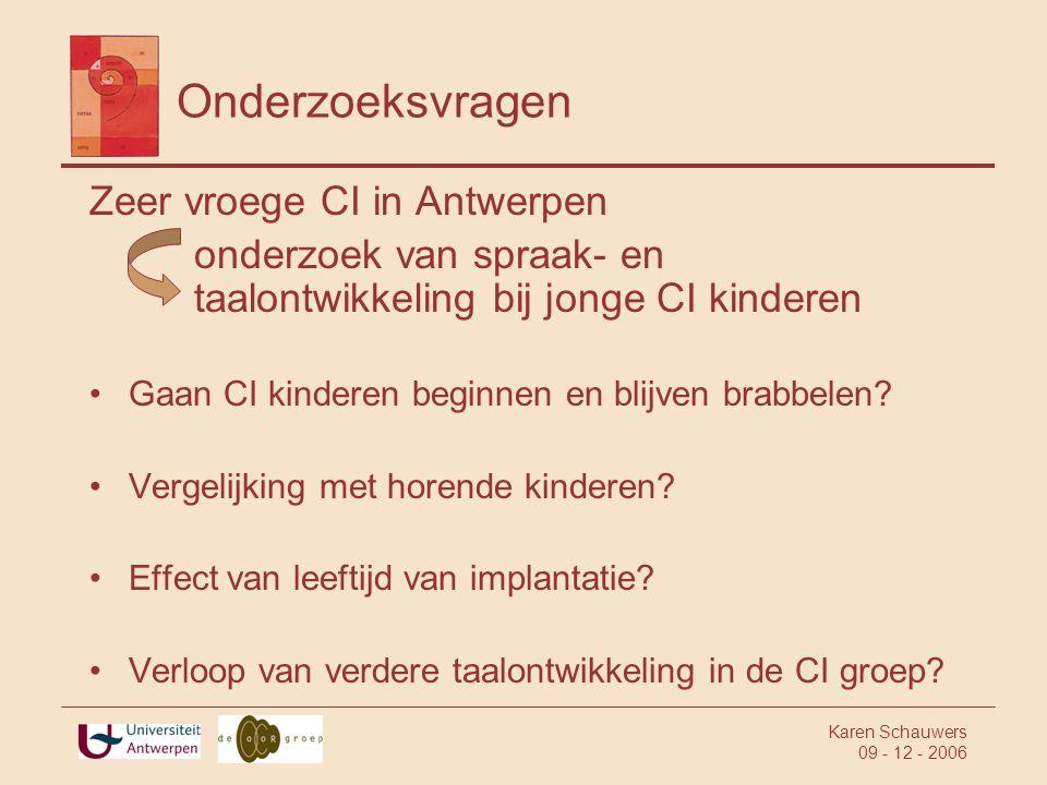 Karen Schauwers 09 - 12 - 2006 Onderzoeksvragen Zeer vroege CI in Antwerpen onderzoek van spraak- en taalontwikkeling bij jonge CI kinderen •Gaan CI kinderen beginnen en blijven brabbelen.