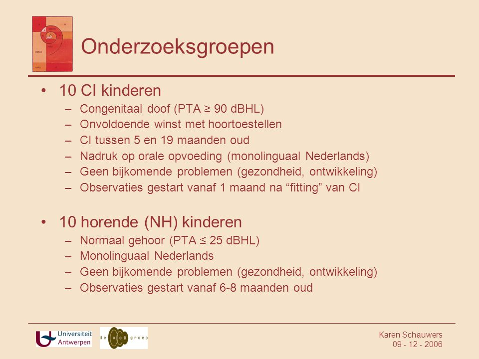 Karen Schauwers 09 - 12 - 2006 Onderzoeksgroepen •10 CI kinderen –Congenitaal doof (PTA ≥ 90 dBHL) –Onvoldoende winst met hoortoestellen –CI tussen 5 en 19 maanden oud –Nadruk op orale opvoeding (monolinguaal Nederlands) –Geen bijkomende problemen (gezondheid, ontwikkeling) –Observaties gestart vanaf 1 maand na fitting van CI •10 horende (NH) kinderen –Normaal gehoor (PTA ≤ 25 dBHL) –Monolinguaal Nederlands –Geen bijkomende problemen (gezondheid, ontwikkeling) –Observaties gestart vanaf 6-8 maanden oud