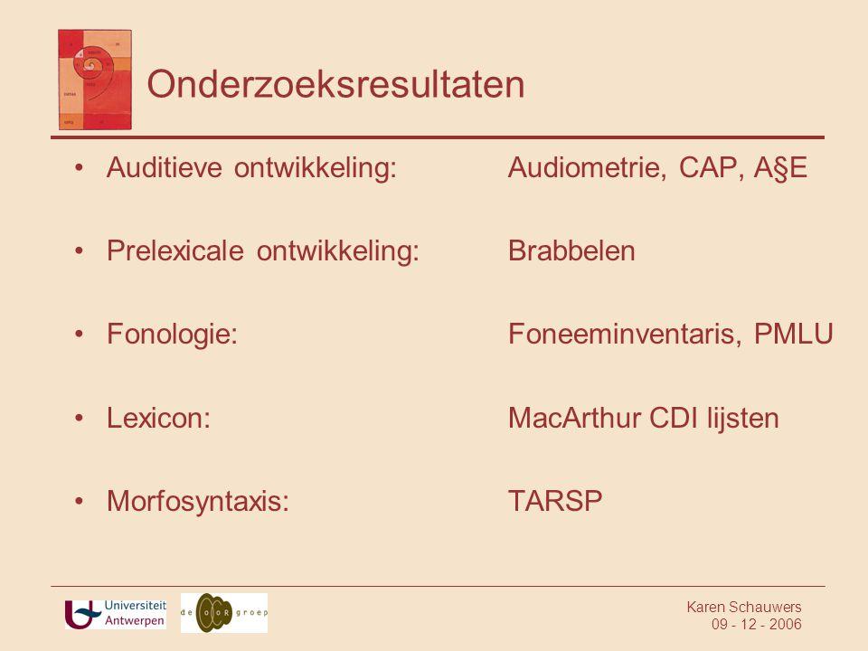 Karen Schauwers 09 - 12 - 2006 Onderzoeksresultaten •Auditieve ontwikkeling:Audiometrie, CAP, A§E •Prelexicale ontwikkeling:Brabbelen •Fonologie:Foneeminventaris, PMLU •Lexicon:MacArthur CDI lijsten •Morfosyntaxis:TARSP
