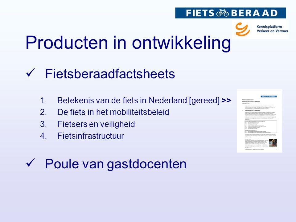 Producten in ontwikkeling  Fietsberaadfactsheets 1.Betekenis van de fiets in Nederland [gereed] >> 2.De fiets in het mobiliteitsbeleid 3.Fietsers en