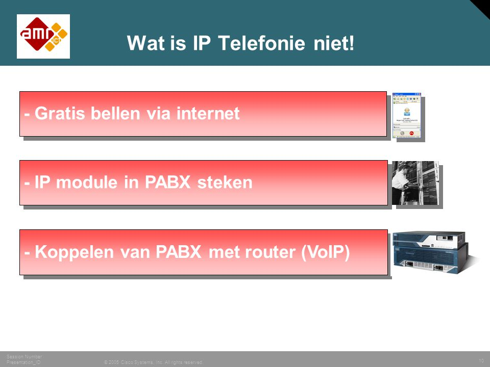10 © 2005 Cisco Systems, Inc. All rights reserved. Session Number Presentation_ID Wat is IP Telefonie niet! - Gratis bellen via internet - IP module i