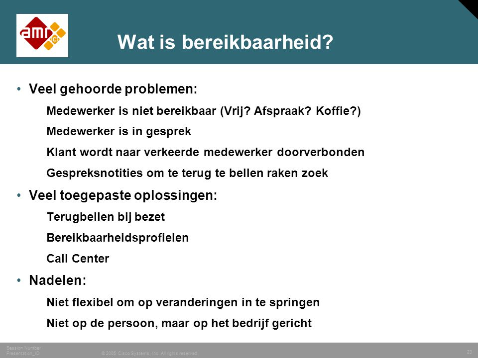 23 © 2005 Cisco Systems, Inc. All rights reserved. Session Number Presentation_ID Wat is bereikbaarheid? •Veel gehoorde problemen: Medewerker is niet