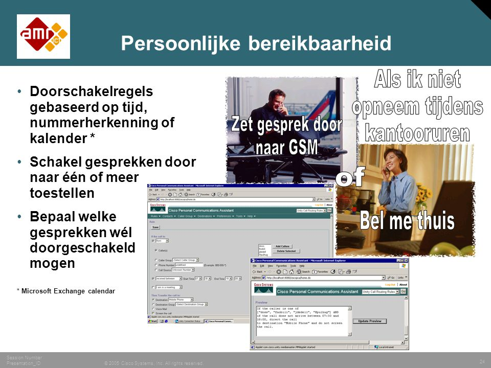 24 © 2005 Cisco Systems, Inc. All rights reserved. Session Number Presentation_ID Persoonlijke bereikbaarheid •Doorschakelregels gebaseerd op tijd, nu