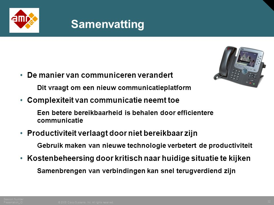 32 © 2005 Cisco Systems, Inc. All rights reserved. Session Number Presentation_ID Samenvatting •De manier van communiceren verandert Dit vraagt om een