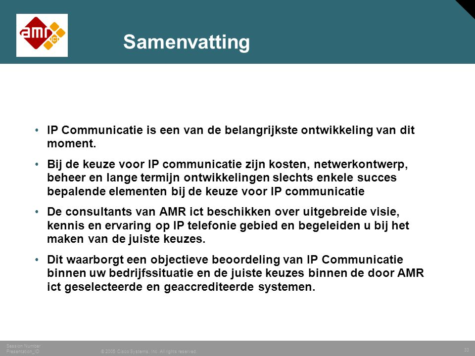 33 © 2005 Cisco Systems, Inc. All rights reserved. Session Number Presentation_ID Samenvatting •IP Communicatie is een van de belangrijkste ontwikkeli