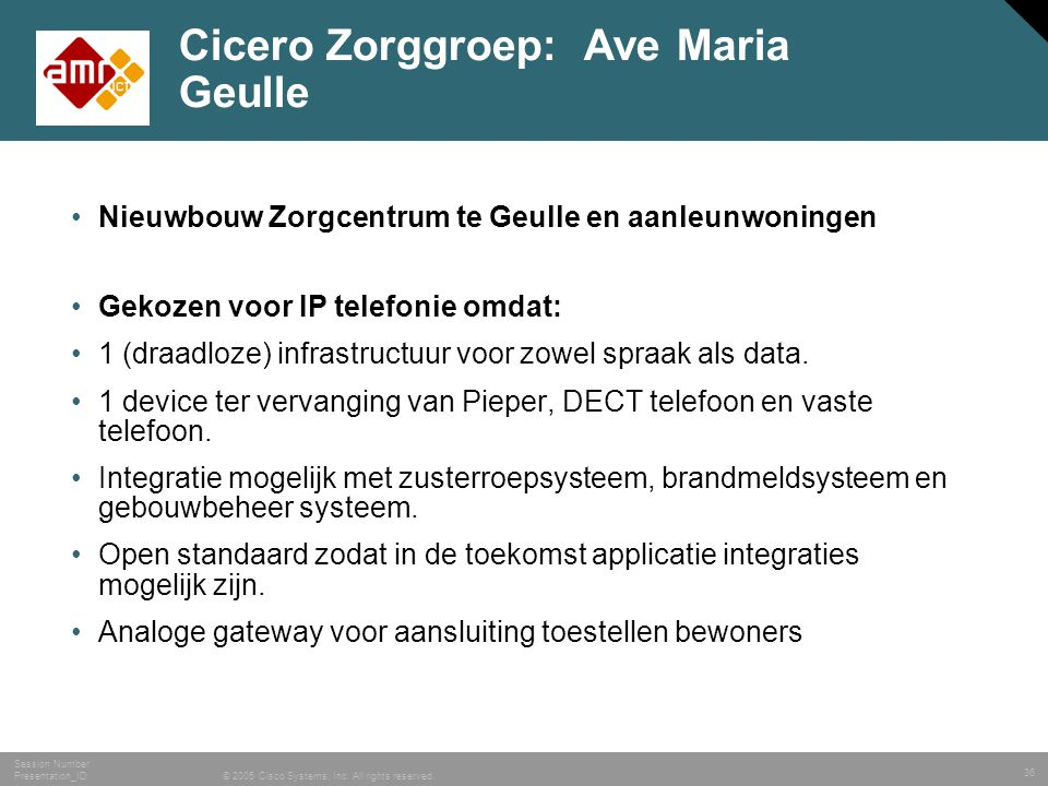 36 © 2005 Cisco Systems, Inc. All rights reserved. Session Number Presentation_ID Cicero Zorggroep: Ave Maria Geulle •Nieuwbouw Zorgcentrum te Geulle