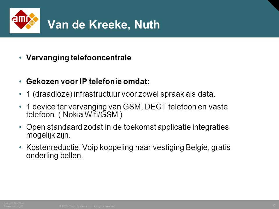 40 © 2005 Cisco Systems, Inc. All rights reserved. Session Number Presentation_ID Van de Kreeke, Nuth •Vervanging telefooncentrale •Gekozen voor IP te