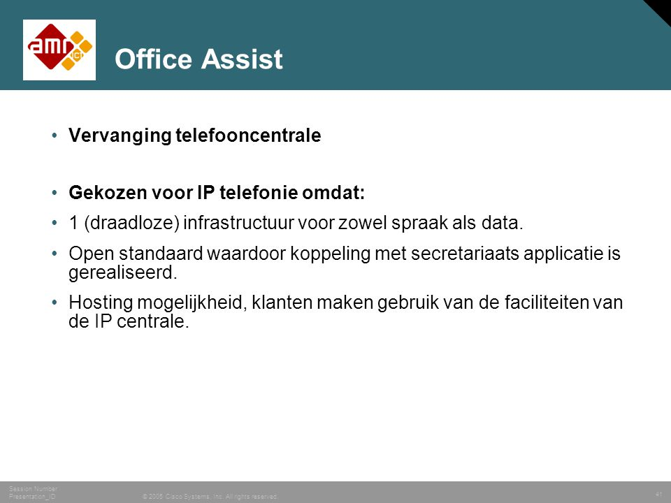 41 © 2005 Cisco Systems, Inc. All rights reserved. Session Number Presentation_ID Office Assist •Vervanging telefooncentrale •Gekozen voor IP telefoni