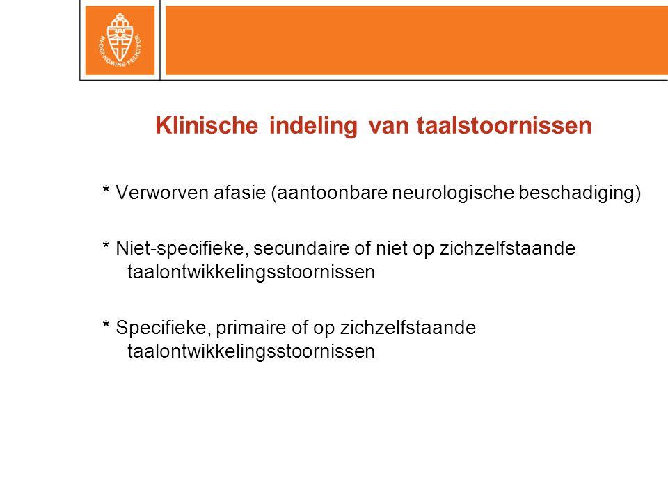 Klinische indeling van taalstoornissen * Verworven afasie (aantoonbare neurologische beschadiging) * Niet-specifieke, secundaire of niet op zichzelfst