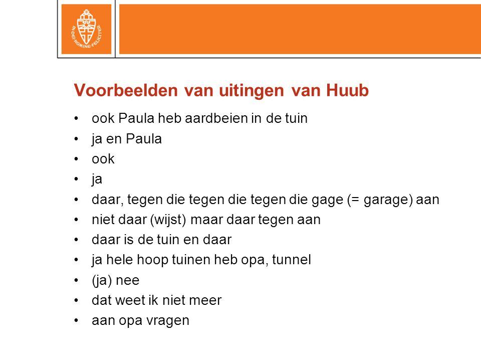 Voorbeelden van uitingen van Huub •ook Paula heb aardbeien in de tuin •ja en Paula •ook •ja •daar, tegen die tegen die tegen die gage (= garage) aan •
