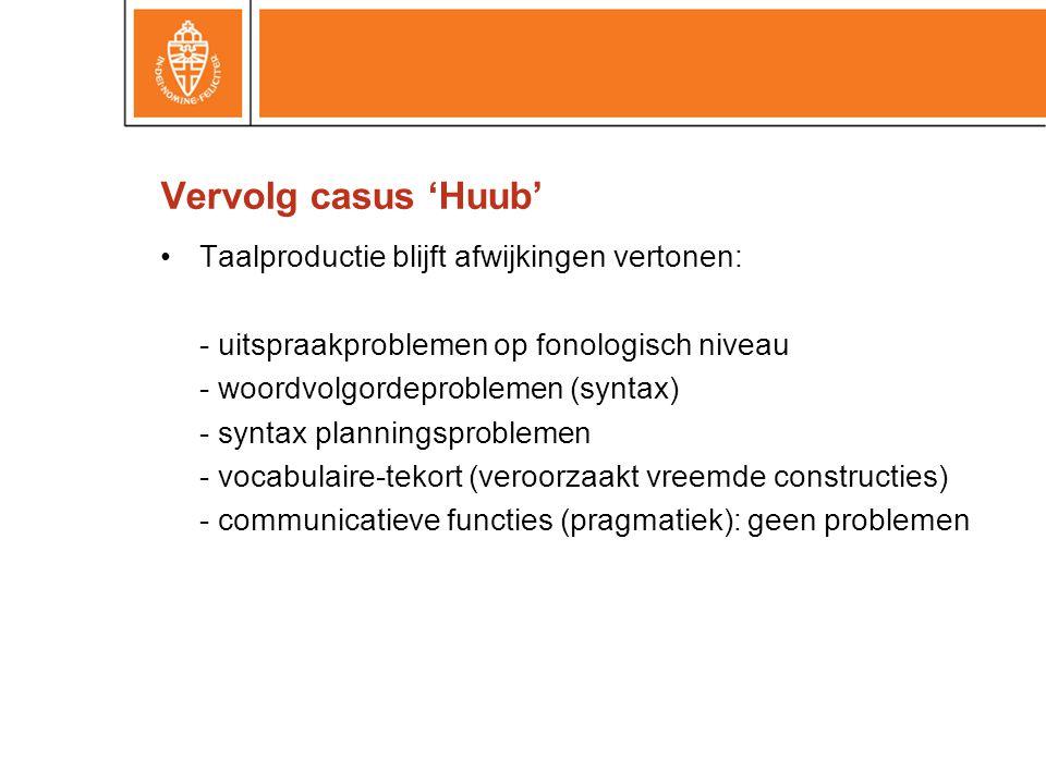 Vervolg casus 'Huub' •Taalproductie blijft afwijkingen vertonen: - uitspraakproblemen op fonologisch niveau - woordvolgordeproblemen (syntax) - syntax