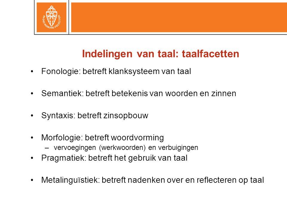 Indelingen van taal: taalfacetten •Fonologie: betreft klanksysteem van taal •Semantiek: betreft betekenis van woorden en zinnen •Syntaxis: betreft zin