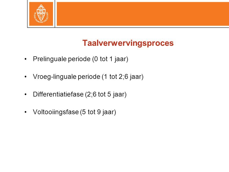 Taalverwervingsproces •Prelinguale periode (0 tot 1 jaar) •Vroeg-linguale periode (1 tot 2;6 jaar) •Differentiatiefase (2;6 tot 5 jaar) •Voltooiingsfa