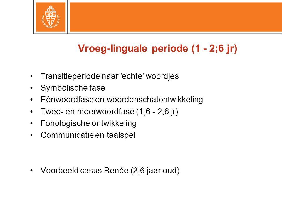 Vroeg-linguale periode (1 - 2;6 jr) •Transitieperiode naar 'echte' woordjes •Symbolische fase •Eénwoordfase en woordenschatontwikkeling •Twee- en meer