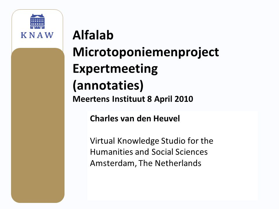 Alfalab Microtoponiemenproject Expertmeeting (annotaties) Meertens Instituut 8 April 2010 Charles van den Heuvel Virtual Knowledge Studio for the Humanities and Social Sciences Amsterdam, The Netherlands