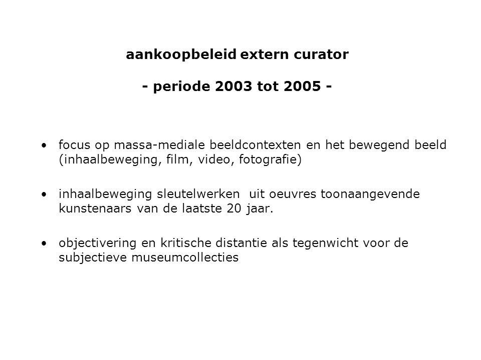 aankoopbeleid extern curator - periode 2003 tot 2005 - •focus op massa-mediale beeldcontexten en het bewegend beeld (inhaalbeweging, film, video, fotografie) •inhaalbeweging sleutelwerken uit oeuvres toonaangevende kunstenaars van de laatste 20 jaar.