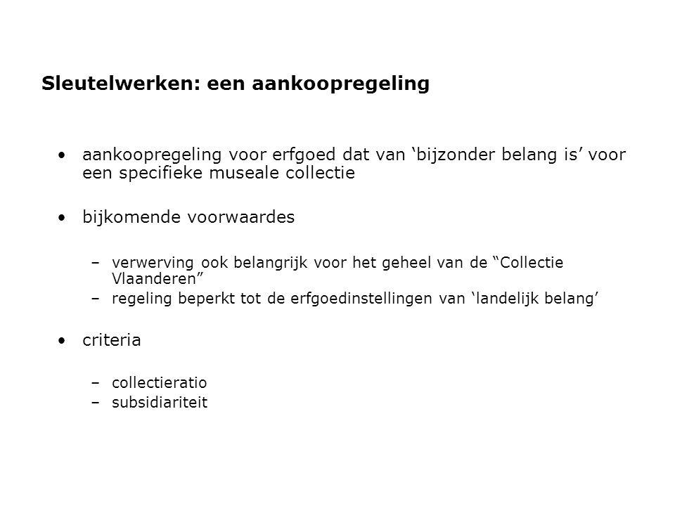 Sleutelwerken: een aankoopregeling •aankoopregeling voor erfgoed dat van 'bijzonder belang is' voor een specifieke museale collectie •bijkomende voorwaardes –verwerving ook belangrijk voor het geheel van de Collectie Vlaanderen –regeling beperkt tot de erfgoedinstellingen van 'landelijk belang' •criteria –collectieratio –subsidiariteit