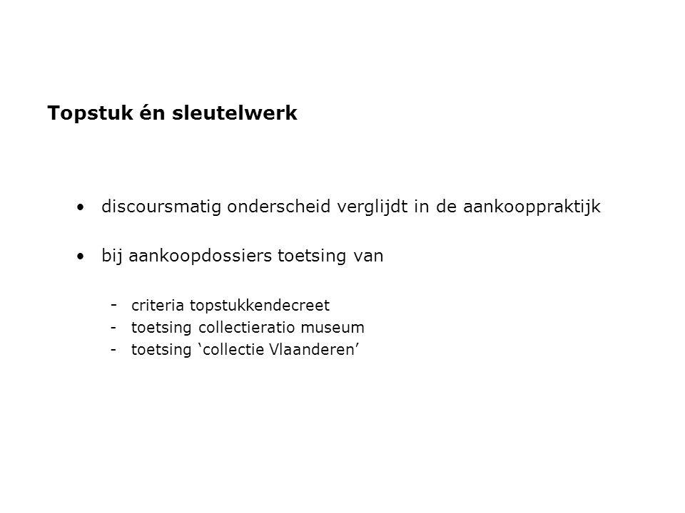 Topstuk én sleutelwerk •discoursmatig onderscheid verglijdt in de aankooppraktijk •bij aankoopdossiers toetsing van - criteria topstukkendecreet -toetsing collectieratio museum -toetsing 'collectie Vlaanderen'
