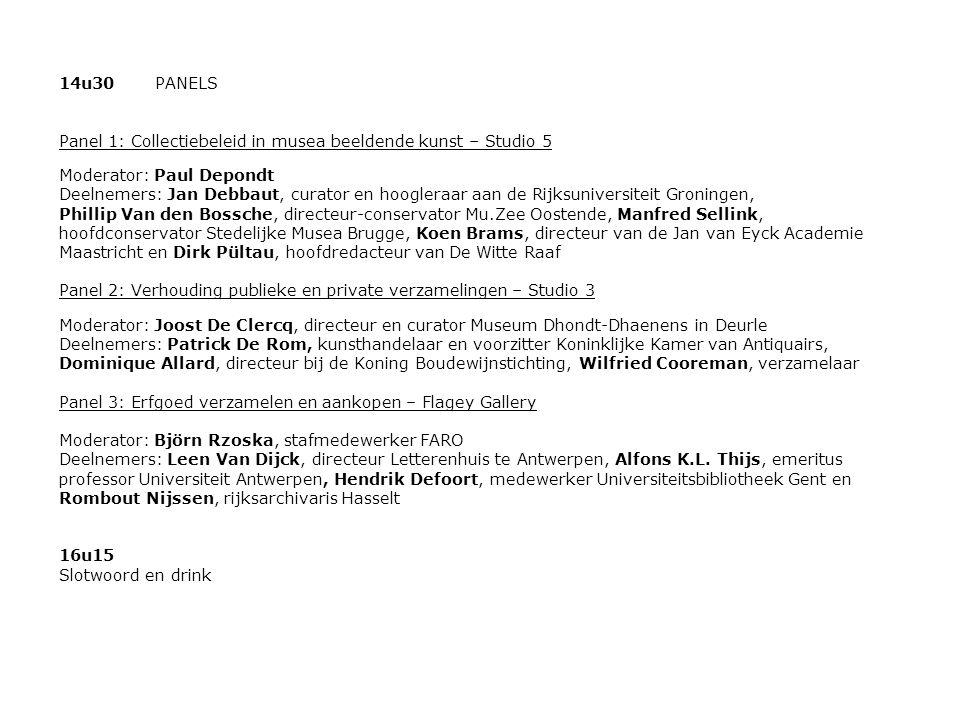 14u30PANELS Panel 1: Collectiebeleid in musea beeldende kunst – Studio 5 Moderator: Paul Depondt Deelnemers: Jan Debbaut, curator en hoogleraar aan de Rijksuniversiteit Groningen, Phillip Van den Bossche, directeur-conservator Mu.Zee Oostende, Manfred Sellink, hoofdconservator Stedelijke Musea Brugge, Koen Brams, directeur van de Jan van Eyck Academie Maastricht en Dirk Pültau, hoofdredacteur van De Witte Raaf Panel 2: Verhouding publieke en private verzamelingen – Studio 3 Moderator: Joost De Clercq, directeur en curator Museum Dhondt-Dhaenens in Deurle Deelnemers: Patrick De Rom, kunsthandelaar en voorzitter Koninklijke Kamer van Antiquairs, Dominique Allard, directeur bij de Koning Boudewijnstichting, Wilfried Cooreman, verzamelaar Panel 3: Erfgoed verzamelen en aankopen – Flagey Gallery Moderator: Björn Rzoska, stafmedewerker FARO Deelnemers: Leen Van Dijck, directeur Letterenhuis te Antwerpen, Alfons K.L.