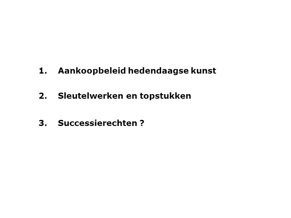 1.Aankoopbeleid hedendaagse kunst 2.Sleutelwerken en topstukken 3.Successierechten ?