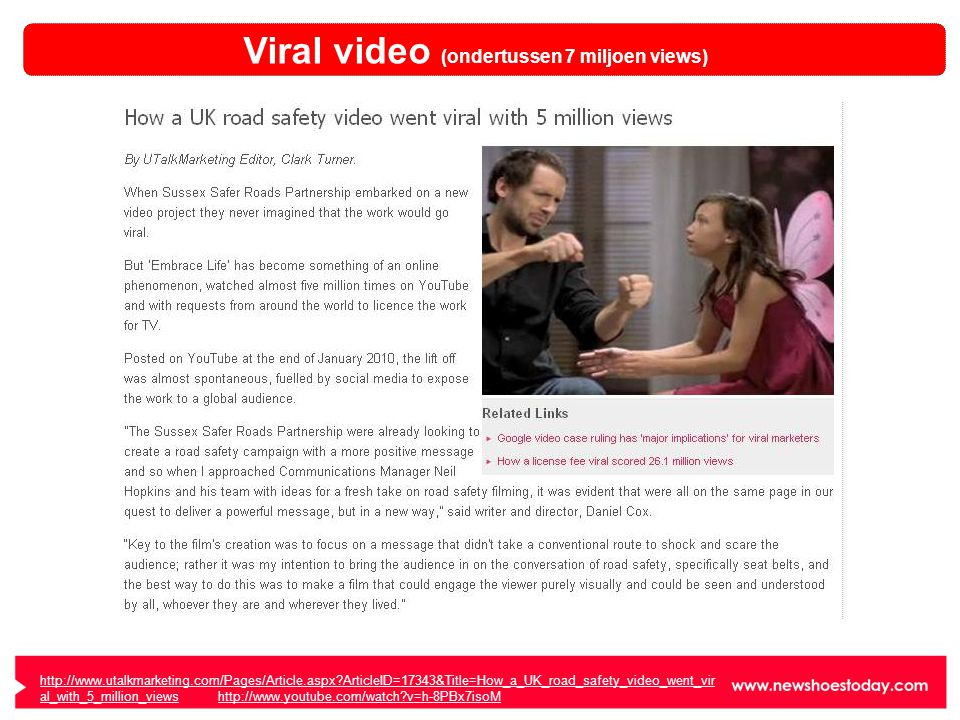 http://www.utalkmarketing.com/Pages/Article.aspx?ArticleID=17343&Title=How_a_UK_road_safety_video_went_vir al_with_5_million_viewshttp://www.utalkmarketing.com/Pages/Article.aspx?ArticleID=17343&Title=How_a_UK_road_safety_video_went_vir al_with_5_million_views http://www.youtube.com/watch?v=h-8PBx7isoMhttp://www.youtube.com/watch?v=h-8PBx7isoM Viral video (ondertussen 7 miljoen views)