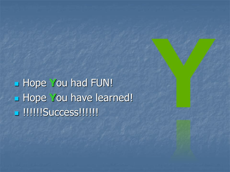  Hope You had FUN!  Hope You have learned!  !!!!!!Success!!!!!!