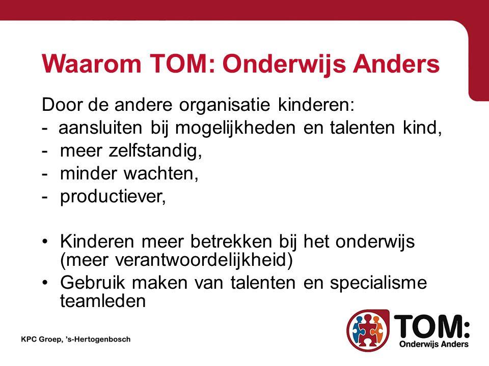 Waarom TOM: Onderwijs Anders Door de andere organisatie kinderen: - aansluiten bij mogelijkheden en talenten kind, -meer zelfstandig, -minder wachten,