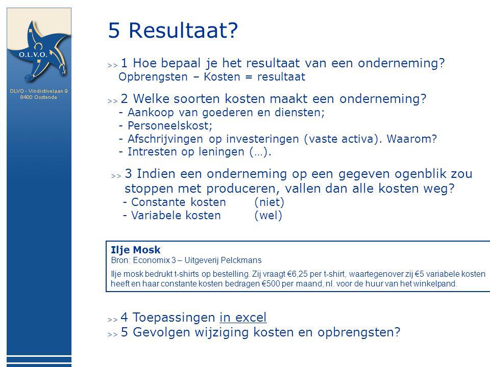 5 Resultaat? >> 1 Hoe bepaal je het resultaat van een onderneming? Opbrengsten – Kosten = resultaat >> 2 Welke soorten kosten maakt een onderneming? -