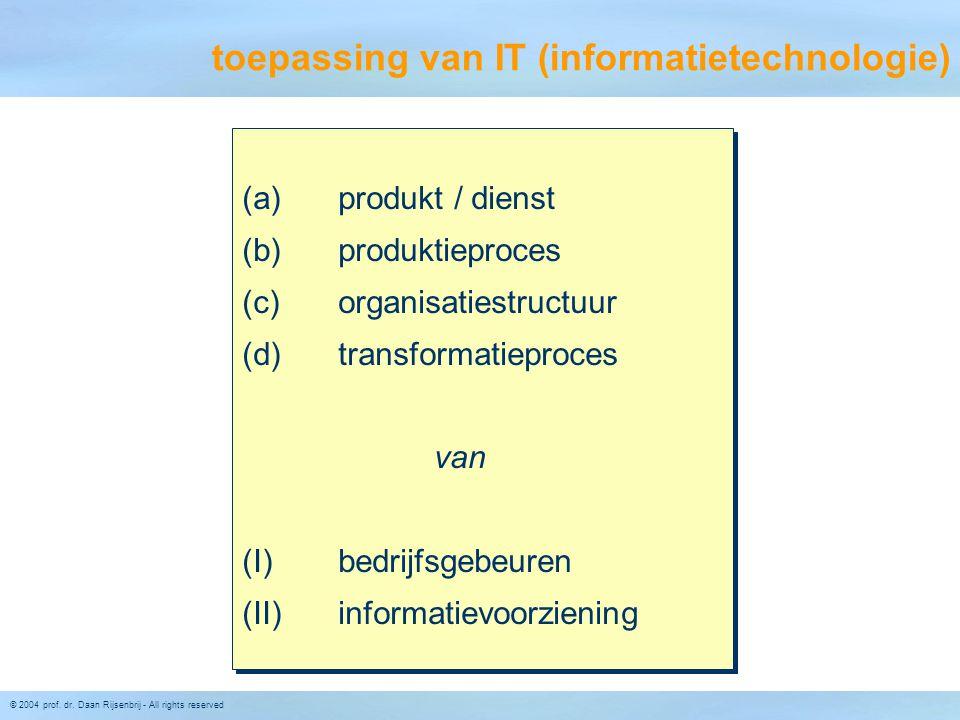 © 2004 prof. dr. Daan Rijsenbrij - All rights reserved toepassing van IT (informatietechnologie) (a) produkt / dienst (b) produktieproces (c) organisa