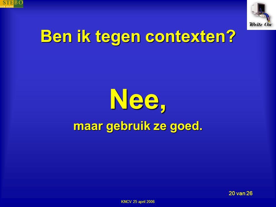 KNCV 25 april 2006 20 van 26 Ben ik tegen contexten Nee, maar gebruik ze goed.