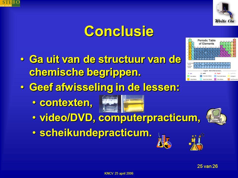 KNCV 25 april 2006 25 van 26 Conclusie •Ga uit van de structuur van de chemische begrippen.