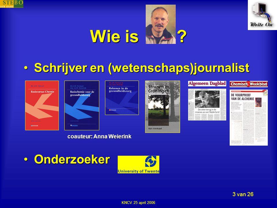 KNCV 25 april 2006 3 van 26 •Schrijver en (wetenschaps)journalist •Onderzoeker coauteur: Anna Weierink Wie is
