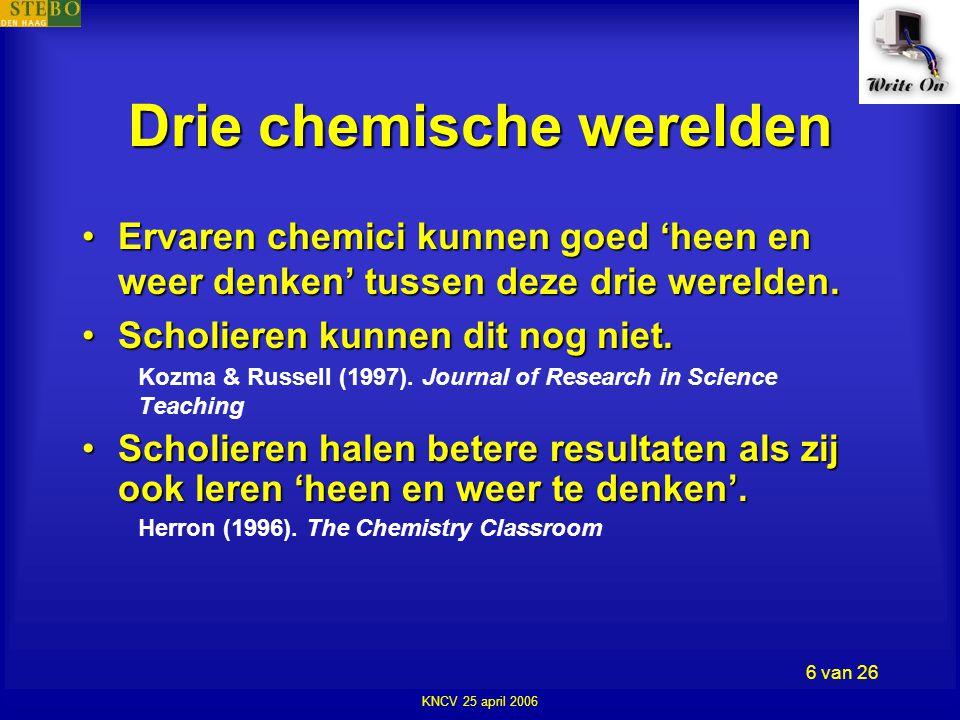 KNCV 25 april 2006 6 van 26 Drie chemische werelden •Ervaren chemici kunnen goed 'heen en weer denken' tussen deze drie werelden.