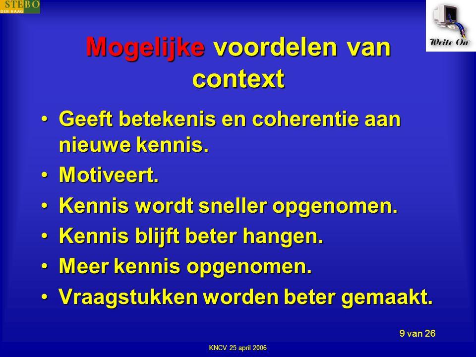 KNCV 25 april 2006 9 van 26 Mogelijke voordelen van context •Geeft betekenis en coherentie aan nieuwe kennis.