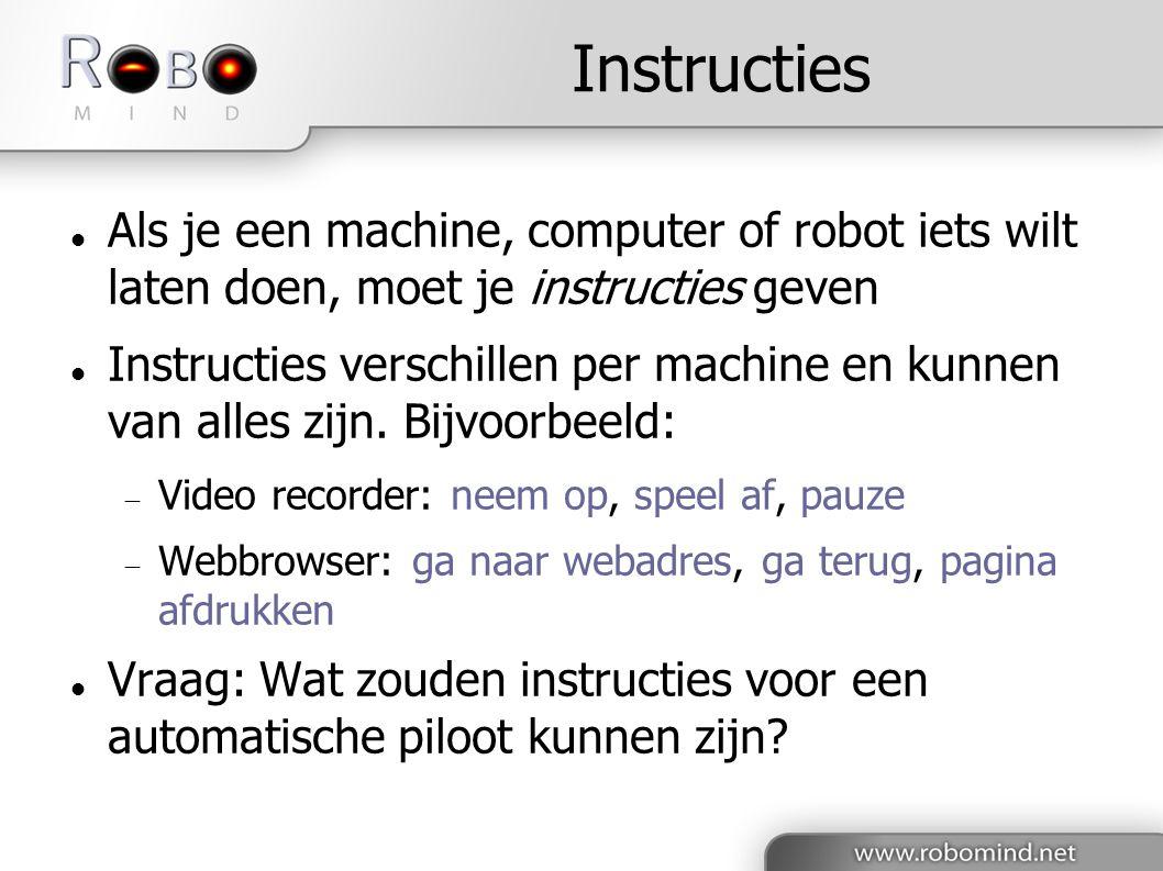 Instructies  Als je een machine, computer of robot iets wilt laten doen, moet je instructies geven  Instructies verschillen per machine en kunnen van alles zijn.