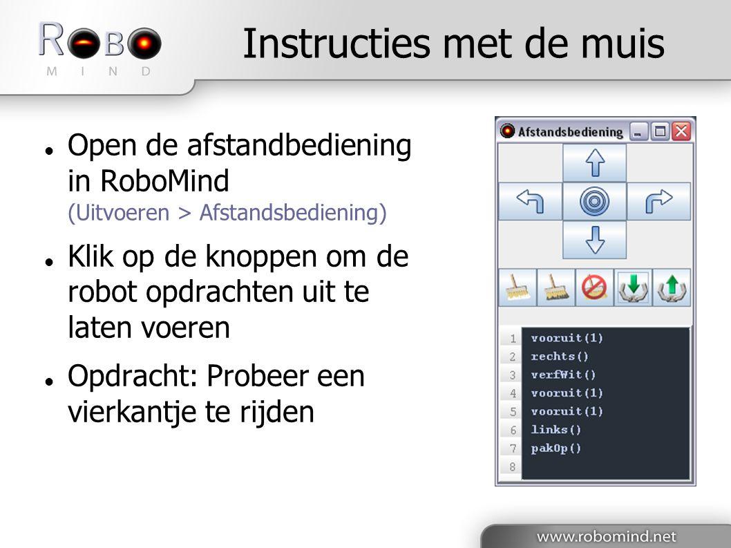 Instructies met de muis  Open de afstandbediening in RoboMind (Uitvoeren > Afstandsbediening)  Klik op de knoppen om de robot opdrachten uit te laten voeren  Opdracht: Probeer een vierkantje te rijden