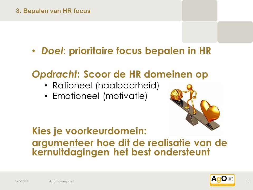 5-7-2014Ago Powerpoint10 • Doel : prioritaire focus bepalen in HR Opdracht : Scoor de HR domeinen op • Rationeel (haalbaarheid) • Emotioneel (motivati