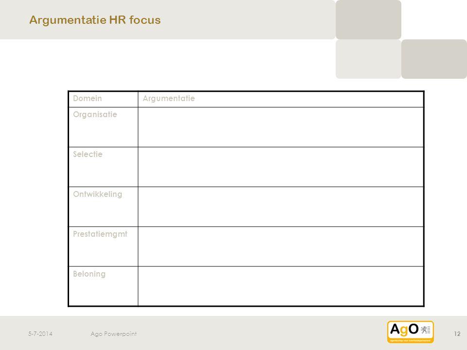 5-7-2014Ago Powerpoint12 Argumentatie HR focus DomeinArgumentatie Organisatie Selectie Ontwikkeling Prestatiemgmt Beloning