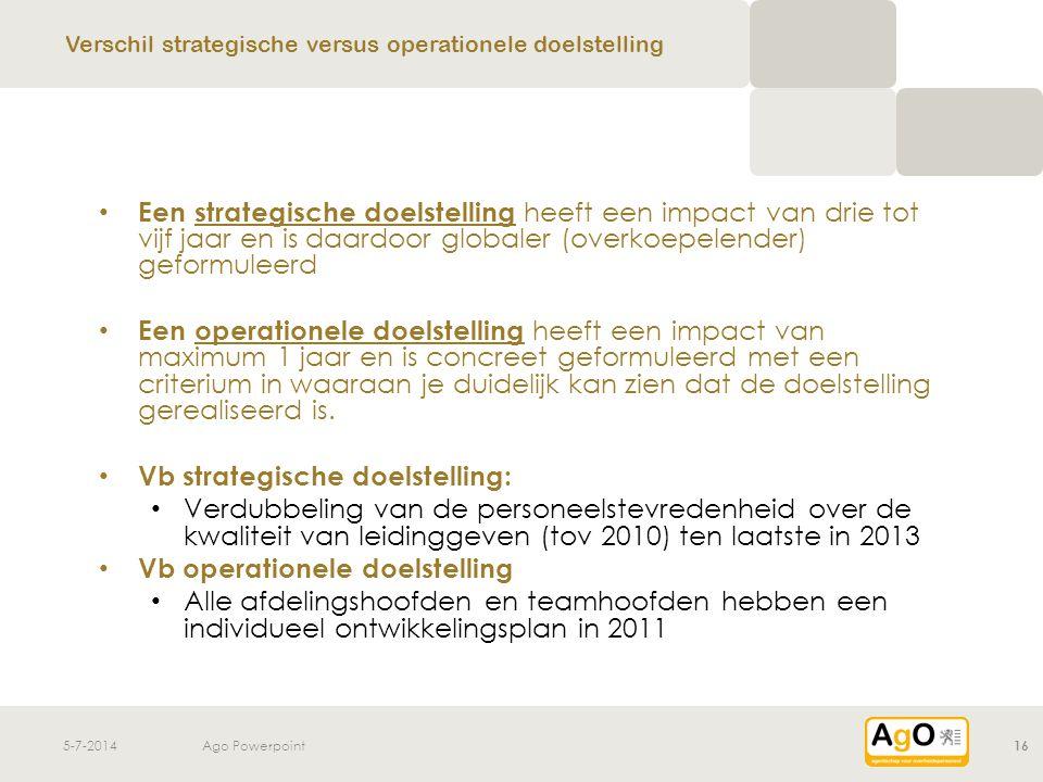5-7-2014Ago Powerpoint16 • Een strategische doelstelling heeft een impact van drie tot vijf jaar en is daardoor globaler (overkoepelender) geformuleer