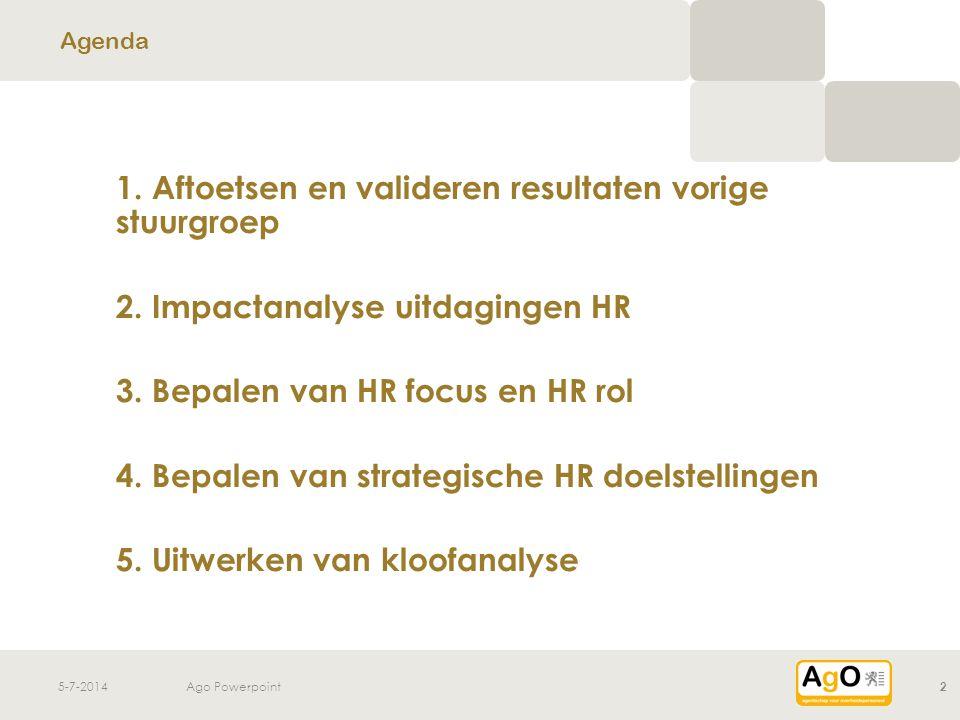 5-7-2014Ago Powerpoint2 1. Aftoetsen en valideren resultaten vorige stuurgroep 2. Impactanalyse uitdagingen HR 3. Bepalen van HR focus en HR rol 4. Be