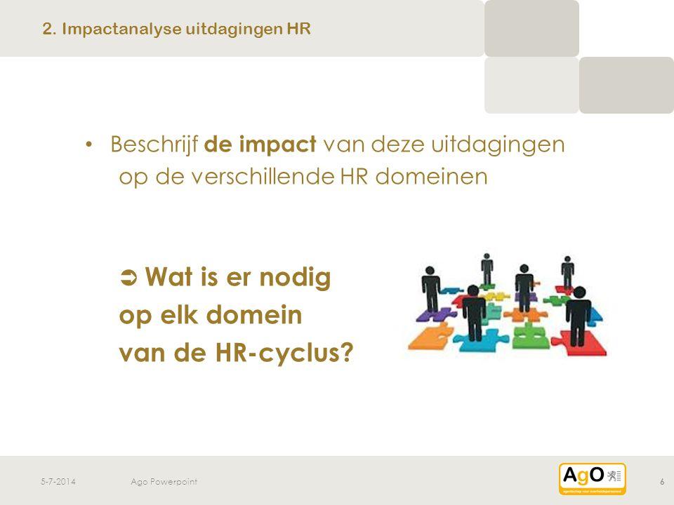 5-7-2014Ago Powerpoint6 • Beschrijf de impact van deze uitdagingen op de verschillende HR domeinen  Wat is er nodig op elk domein van de HR-cyclus? 2